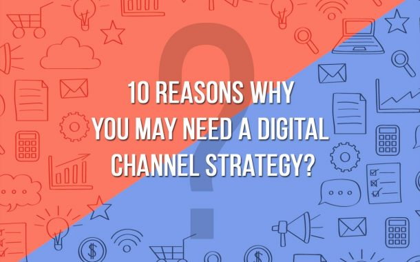 10 reasons why you may need a digital channel strategy?